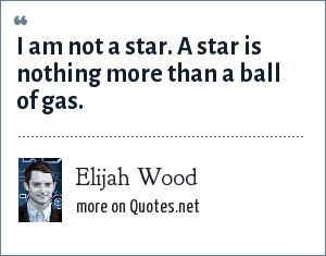 Elijah Wood: I am not a star. A star is nothing more than a ball of gas.