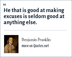 Benjamin Franklin: He that is good at making excuses is seldom good at anything else.