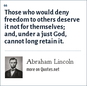 Abraham Lincoln: Those who would deny freedom to others deserve it not for themselves; and, under a just God, cannot long retain it.