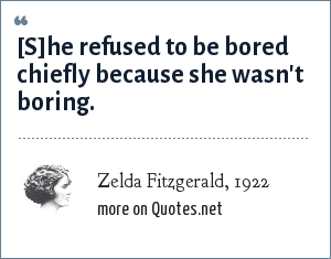 Zelda Fitzgerald, 1922: [S]he refused to be bored chiefly because she wasn't boring.