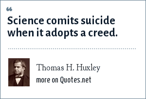 Thomas H. Huxley: Science comits suicide when it adopts a creed.