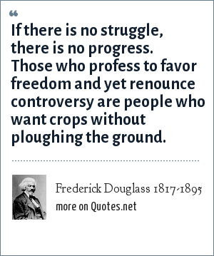 Frederick Douglass 1817-1895: If there is no struggle, there is no progress. Those who profess to favor freedom and yet renounce controversy are people who want crops without ploughing the ground.