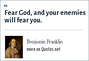 Benjamin Franklin: Fear God, and your enemies will fear you.