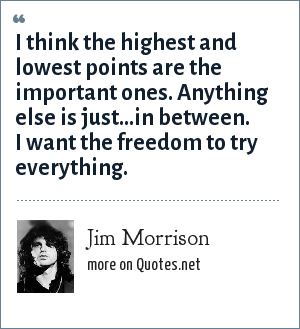Jim Morrison: I think the highest and lowest points are the important ones. Anything else is just...in between. I want the freedom to try everything.