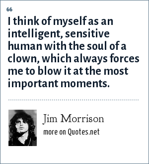 Jim Morrison: I think of myself as an intelligent, sensitive human with the soul of a clown, which always forces me to blow it at the most important moments.