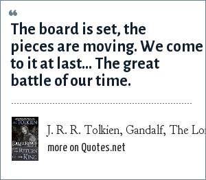 J. R. R. Tolkien, Gandalf, The Lord of the Rings: The Return of the King: The board is set, the pieces are moving. We come to it at last...<br> The great battle of our time.