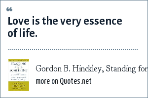 Gordon B. Hinckley, Standing for Something: Love is the very essence of life.