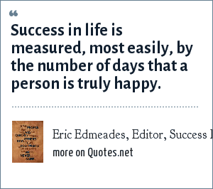 Eric Edmeades, Editor, Success Express Journal (circa 1996): Success in life is measured, most easily, by the number of days that a person is truly happy.