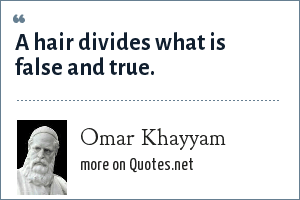 Omar Khayyam: A hair divides what is false and true.