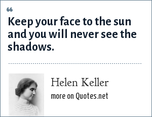 Helen Keller: Keep your face to the sun and you will never see the shadows.