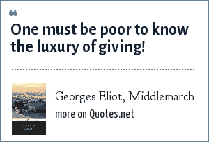 Georges Eliot, Middlemarch: One must be poor to know the luxury of giving!