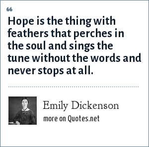 Emily Dickenson: Hope is the thing with feathers that perches in the soul and sings the tune without the words and never stops at all.