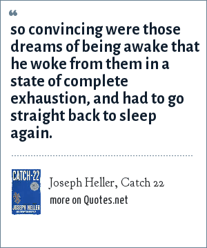 Joseph Heller, Catch 22: so convincing were those dreams of being awake that he woke from them in a state of complete exhaustion, and had to go straight back to sleep again.