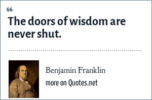 Benjamin Franklin: The doors of wisdom are never shut.