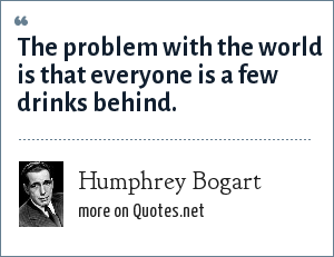 Humphrey Bogart: The problem with the world is that everyone is a few drinks behind.