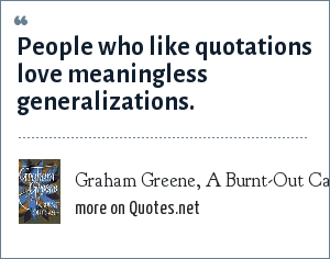 Graham Greene, A Burnt-Out Case: People who like quotations love meaningless generalizations.