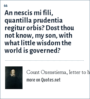 Count Oxenstierna, letter to his son, 1648: An nescis mi fili, quantilla prudentia regitur orbis?<br> Dost thou not know, my son, with what little wisdom the world is governed?