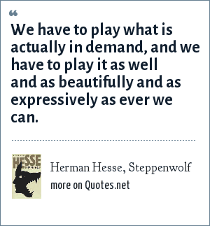Herman Hesse, Steppenwolf: We have to play what is actually in demand, and we have to play it as well and as beautifully and as expressively as ever we can.
