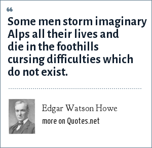 Edgar Watson Howe: Some men storm imaginary Alps all their lives and die in the foothills cursing difficulties which do not exist.