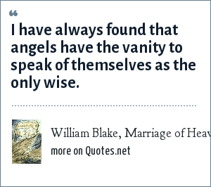 William Blake, Marriage of Heaven and Hell: I have always found that angels have the vanity to speak of themselves as the only wise.