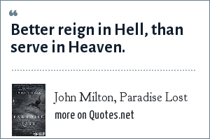John Milton, Paradise Lost: Better reign in Hell, than serve in Heaven.