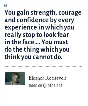 Eleanor Roosevelt: You gain strength, courage and confidence by every experience in which you really stop to look fear in the face.... You must do the thing which you think you cannot do.