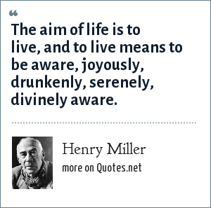 Henry Miller: The aim of life is to live, and to live means to be aware, joyously, drunkenly, serenely, divinely aware.