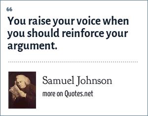 Samuel Johnson: You raise your voice when you should reinforce your argument.