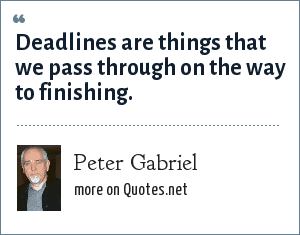 Peter Gabriel: Deadlines are things that we pass through on the way to finishing.