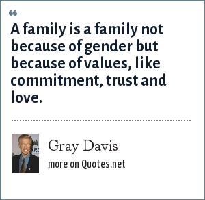 Gray Davis: A family is a family not because of gender but because of values, like commitment, trust and love.