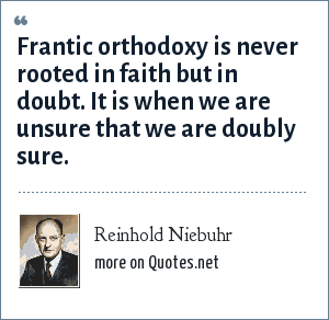 Reinhold Niebuhr: Frantic orthodoxy is never rooted in faith but in doubt. It is when we are unsure that we are doubly sure.