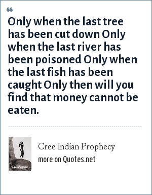Cree Indian Prophecy: Only when the last tree has been cut down Only when the last river has been poisoned Only when the last fish has been caught Only then will you find that money cannot be eaten.