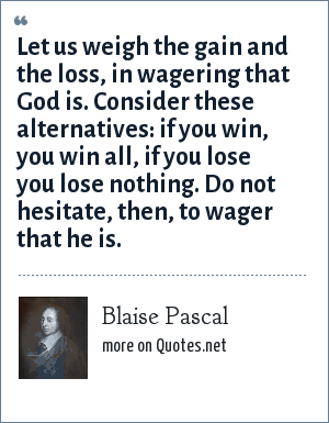 Blaise Pascal: Let us weigh the gain and the loss, in wagering that God is. Consider these alternatives: if you win, you win all, if you lose you lose nothing. Do not hesitate, then, to wager that he is.