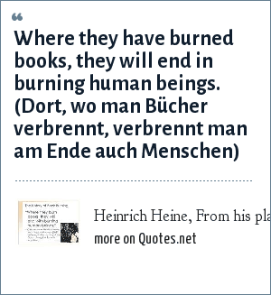 Heinrich Heine, From his play Almansor (1821): Where they have burned books, they will end in burning human beings. (Dort, wo man Bücher verbrennt, verbrennt man am Ende auch Menschen)