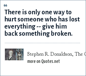 Stephen R. Donaldson, The Chronicles of Thomas Covenant: There is only one way to hurt someone who has lost everything -- give him back something broken.