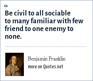 Benjamin Franklin: Be civil to all sociable to many familiar with few friend to one enemy to none.