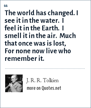 J. R. R. Tolkien: The world has changed. I see it in the water.  I feel it in the Earth.  I smell it in the air.  Much that once was is lost,  For none now live who remember it.