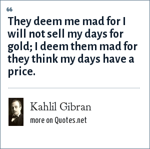 Kahlil Gibran: They deem me mad for I will not sell my days for gold; I deem them mad for they think my days have a price.
