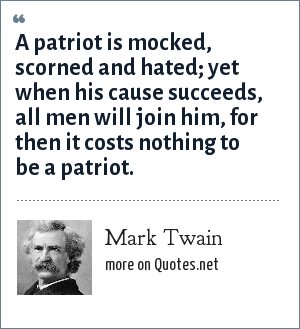 Mark Twain: A patriot is mocked, scorned and hated; yet when his cause succeeds, all men will join him, for then it costs nothing to be a patriot.