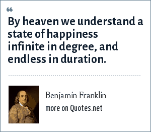 Benjamin Franklin: By heaven we understand a state of happiness infinite in degree, and endless in duration.