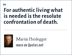 Martin Heidegger: For authentic living what is needed is the resolute confrontation of death.
