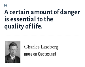 Charles Lindberg: A certain amount of danger is essential to the quality of life.
