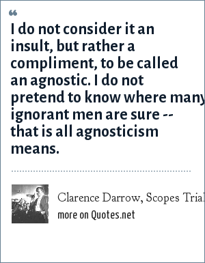 Clarence Darrow, Scopes Trial, 1925: I do not consider it an insult, but rather a compliment, to be called an agnostic. I do not pretend to know where many ignorant men are sure -- that is all agnosticism means.