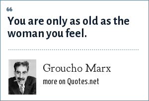 Groucho Marx: You are only as old as the woman you feel.