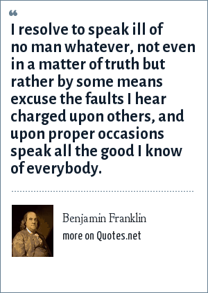 Benjamin Franklin: I resolve to speak ill of no man whatever, not even in a matter of truth but rather by some means excuse the faults I hear charged upon others, and upon proper occasions speak all the good I know of everybody.