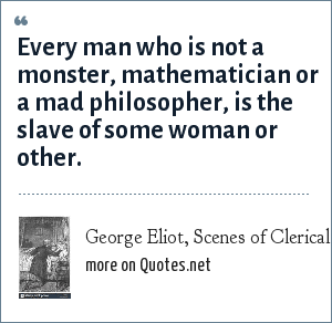 George Eliot, Scenes of Clerical Life - Amos Barton: Every man who is not a monster, mathematician or a mad philosopher, is the slave of some woman or other.