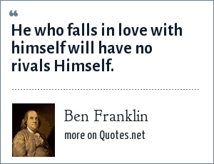 Ben Franklin: He who falls in love with himself will have no rivals Himself.
