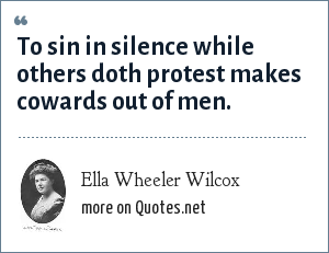 Ella Wheeler Wilcox: To sin in silence while others doth protest makes cowards out of men.