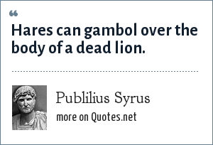 Publilius Syrus: Hares can gambol over the body of a dead lion.