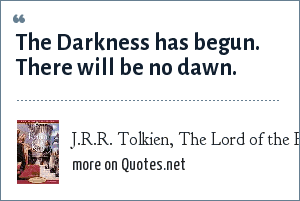 J.R.R. Tolkien, The Lord of the Rings, The Return of the King, Chapter 1: The Darkness has begun. There will be no dawn.